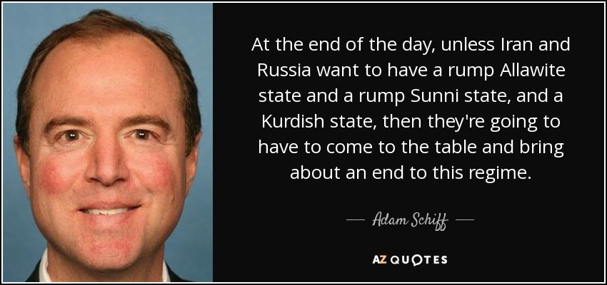 Аt the end of the day, unless Iran and Russia want to have a rump Allawite state and a rump Sunni state, and a Kurdish state, then they're going to have to come to the table and bring about an end to this regime. - Adam Schiff