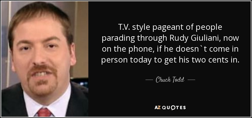 T.V. style pageant of people parading through Rudy Giuliani, now on the phone, if he doesn`t come in person today to get his two cents in. - Chuck Todd