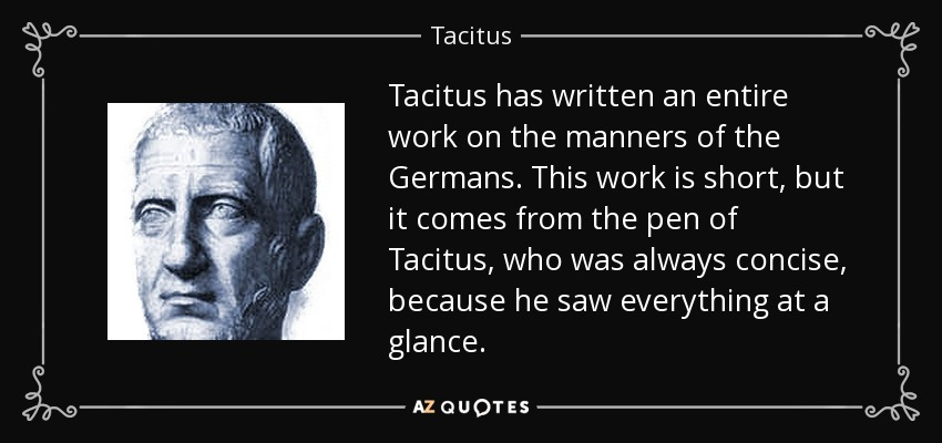Tacitus has written an entire work on the manners of the Germans. This work is short, but it comes from the pen of Tacitus, who was always concise, because he saw everything at a glance. - Tacitus