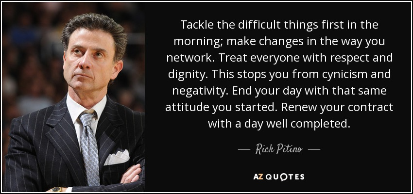 Tackle the difficult things first in the morning; make changes in the way you network. Treat everyone with respect and dignity. This stops you from cynicism and negativity. End your day with that same attitude you started. Renew your contract with a day well completed. - Rick Pitino