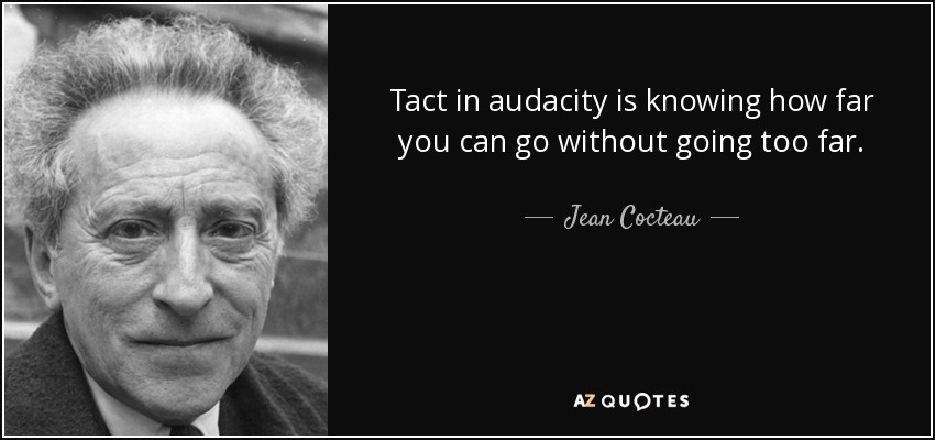 Tact in audacity is knowing how far you can go without going too far. - Jean Cocteau