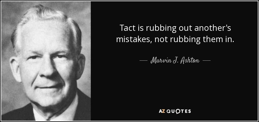 Tact is rubbing out another's mistakes, not rubbing them in. - Marvin J. Ashton