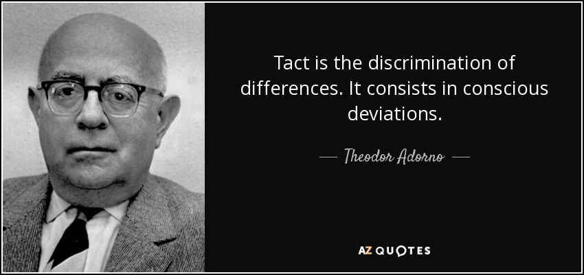 Tact is the discrimination of differences. It consists in conscious deviations. - Theodor Adorno