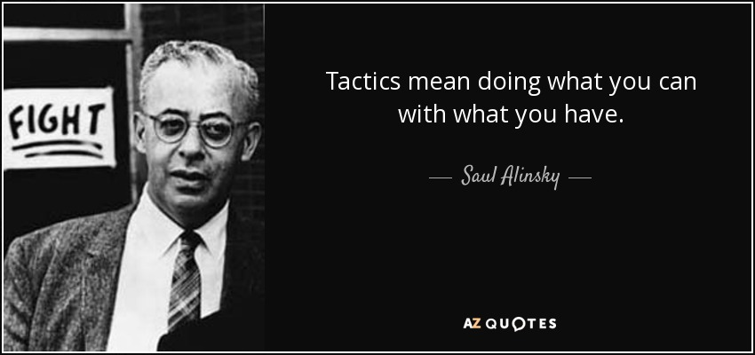 Tactics mean doing what you can with what you have. - Saul Alinsky