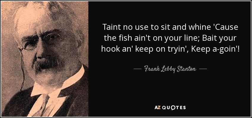 Taint no use to sit and whine 'Cause the fish ain't on your line; Bait your hook an' keep on tryin', Keep a-goin'! - Frank Lebby Stanton