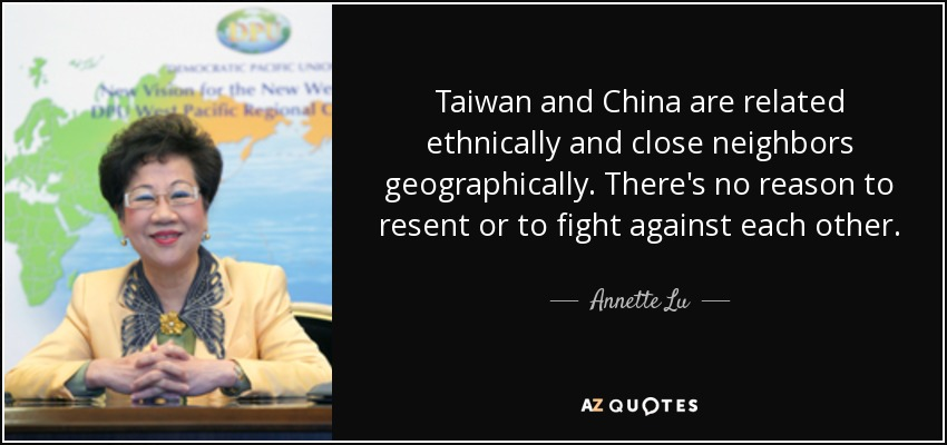 Taiwan and China are related ethnically and close neighbors geographically. There's no reason to resent or to fight against each other. - Annette Lu