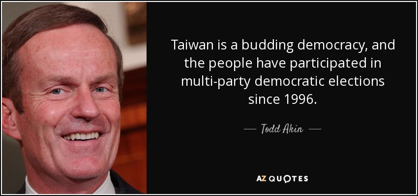Taiwan is a budding democracy, and the people have participated in multi-party democratic elections since 1996. - Todd Akin