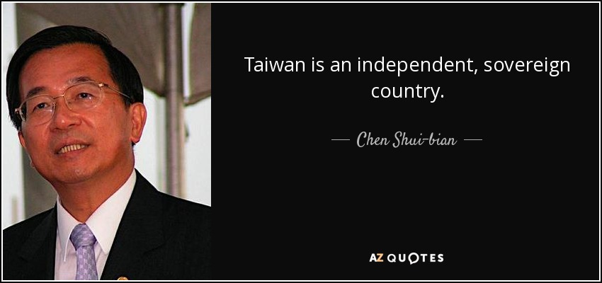 Taiwan is an independent, sovereign country. - Chen Shui-bian