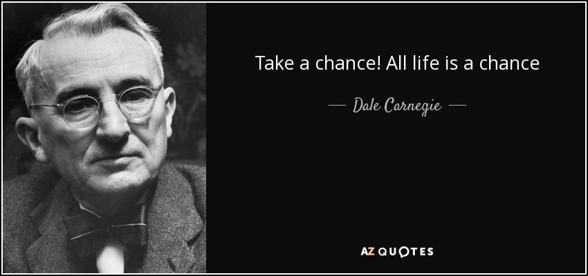 Take a chance! All life is a chance - Dale Carnegie