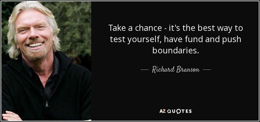 Take a chance - it's the best way to test yourself, have fund and push boundaries. - Richard Branson