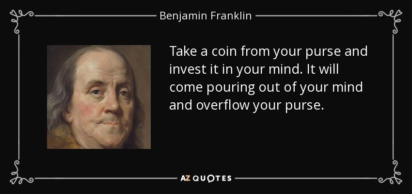 Take a coin from your purse and invest it in your mind. It will come pouring out of your mind and overflow your purse. - Benjamin Franklin