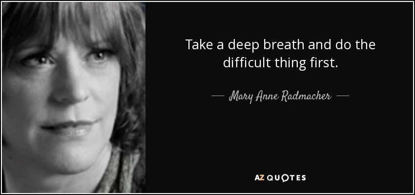 Take a deep breath and do the difficult thing first. - Mary Anne Radmacher