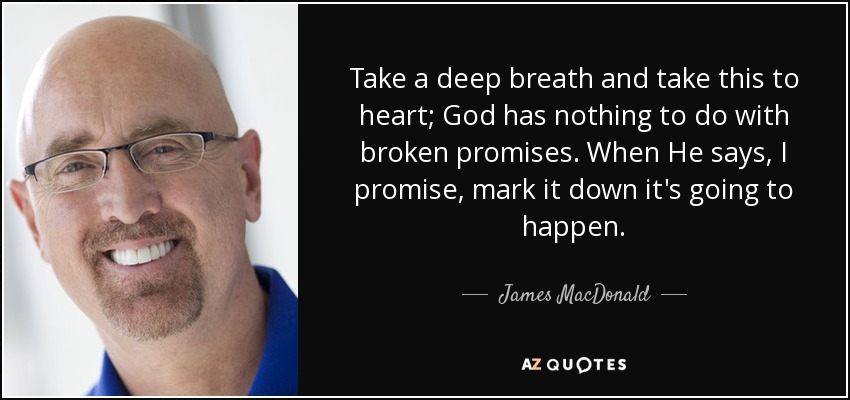 Take a deep breath and take this to heart; God has nothing to do with broken promises. When He says, I promise, mark it down it's going to happen. - James MacDonald