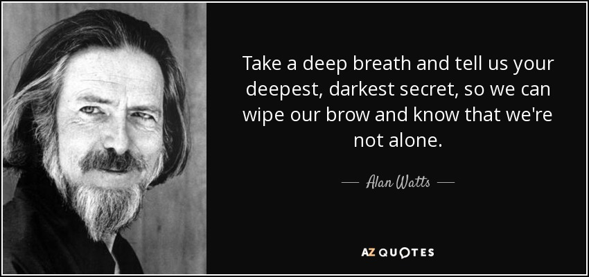 Take a deep breath and tell us your deepest, darkest secret, so we can wipe our brow and know that we're not alone. - Alan Watts