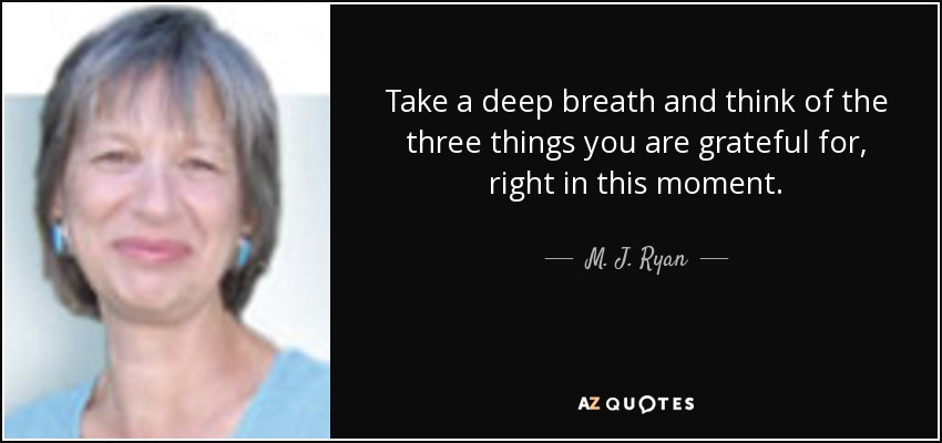 Take a deep breath and think of the three things you are grateful for, right in this moment. - M. J. Ryan