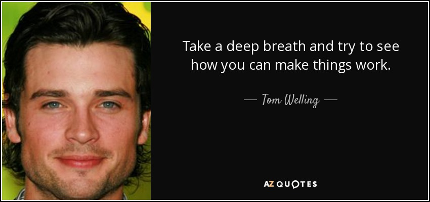 Take a deep breath and try to see how you can make things work. - Tom Welling