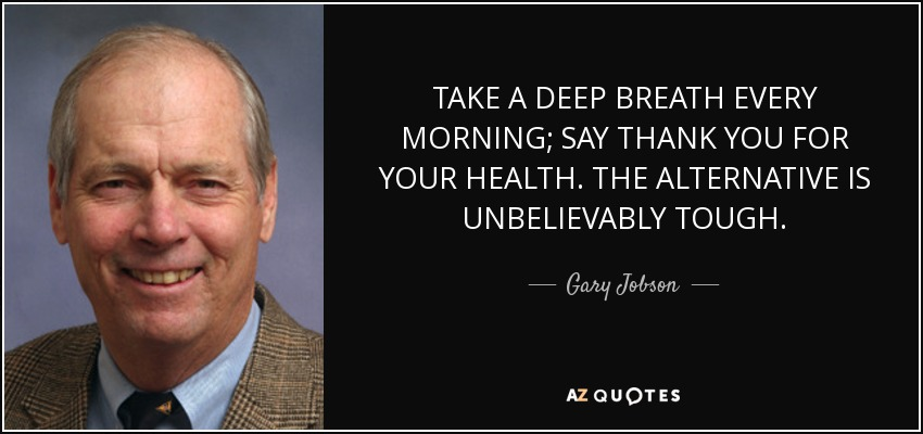 TAKE A DEEP BREATH EVERY MORNING; SAY THANK YOU FOR YOUR HEALTH. THE ALTERNATIVE IS UNBELIEVABLY TOUGH. - Gary Jobson