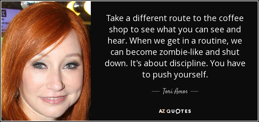 Take a different route to the coffee shop to see what you can see and hear. When we get in a routine, we can become zombie-like and shut down. It's about discipline. You have to push yourself. - Tori Amos