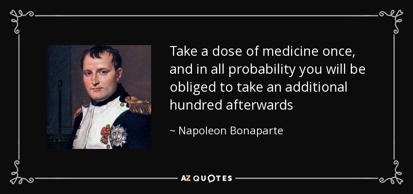Napoleon Bonaparte Quote: Take A Dose Of Medicine Once