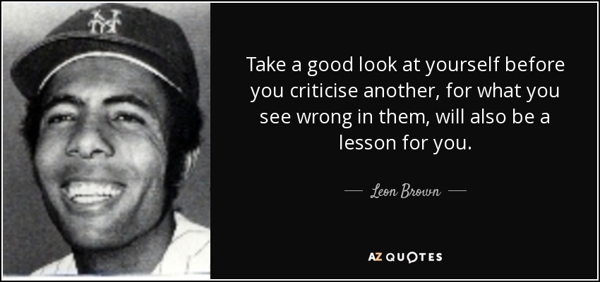 Take a good look at yourself before you criticise another, for what you see wrong in them, will also be a lesson for you. - Leon Brown