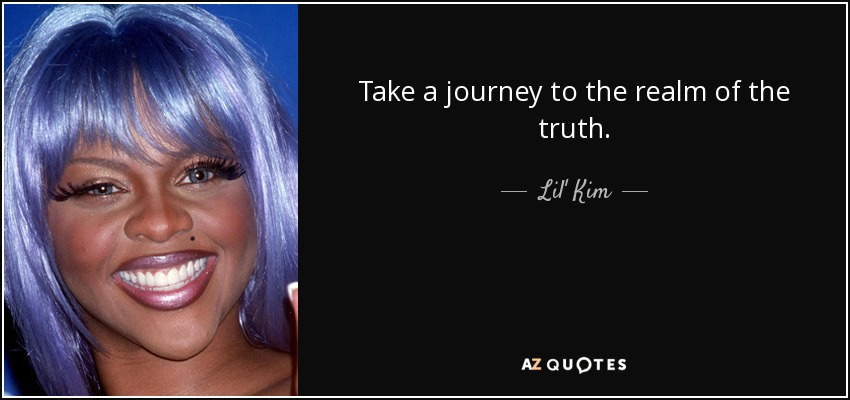 Take a journey to the realm of the truth. - Lil' Kim
