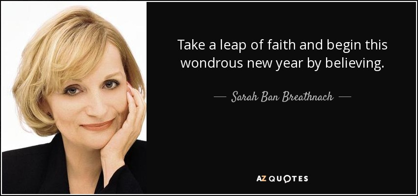 Take a leap of faith and begin this wondrous new year by believing. - Sarah Ban Breathnach