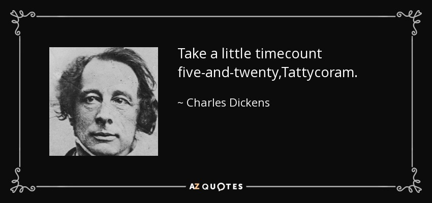 Take a little timecount five-and-twenty,Tattycoram. - Charles Dickens