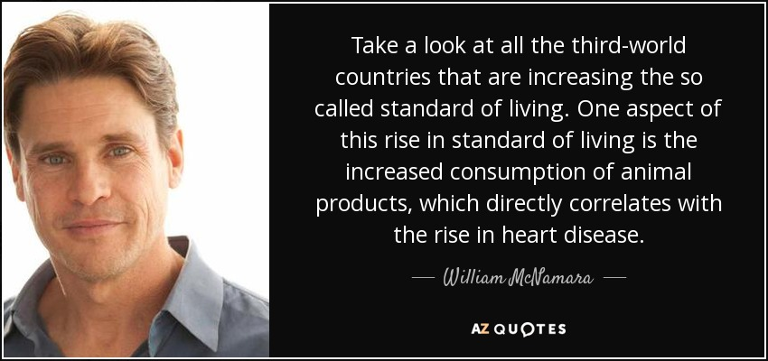 Take a look at all the third-world countries that are increasing the so called standard of living. One aspect of this rise in standard of living is the increased consumption of animal products, which directly correlates with the rise in heart disease. - William McNamara