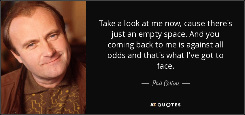 Take a look at me now, cause there's just an empty space. And you coming back to me is against all odds and that's what I've got to face. - Phil Collins