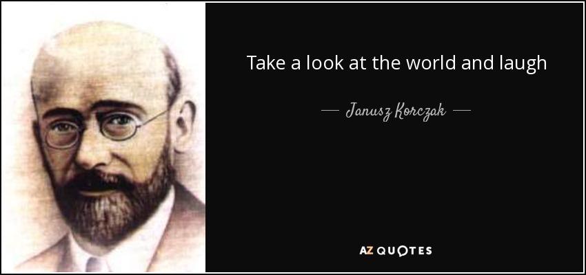 Take a look at the world and laugh - Janusz Korczak