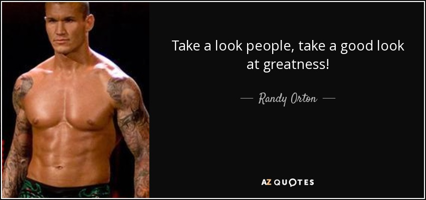 Take a look people, take a good look at greatness! - Randy Orton