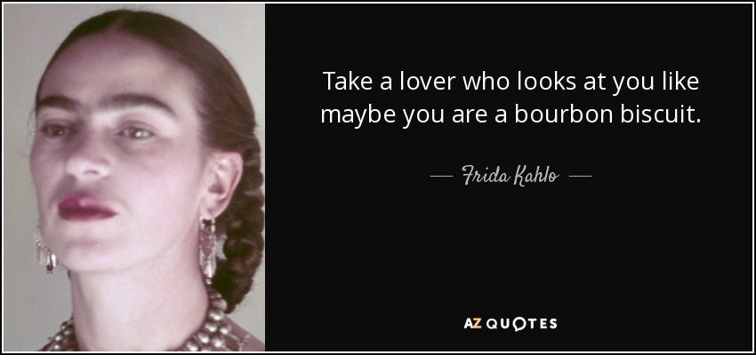 Take a lover who looks at you like maybe you are a bourbon biscuit. - Frida Kahlo