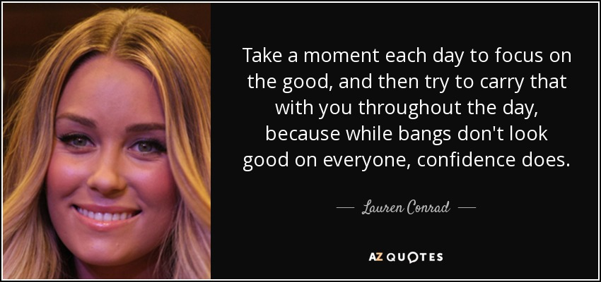 Take a moment each day to focus on the good, and then try to carry that with you throughout the day, because while bangs don't look good on everyone, confidence does. - Lauren Conrad