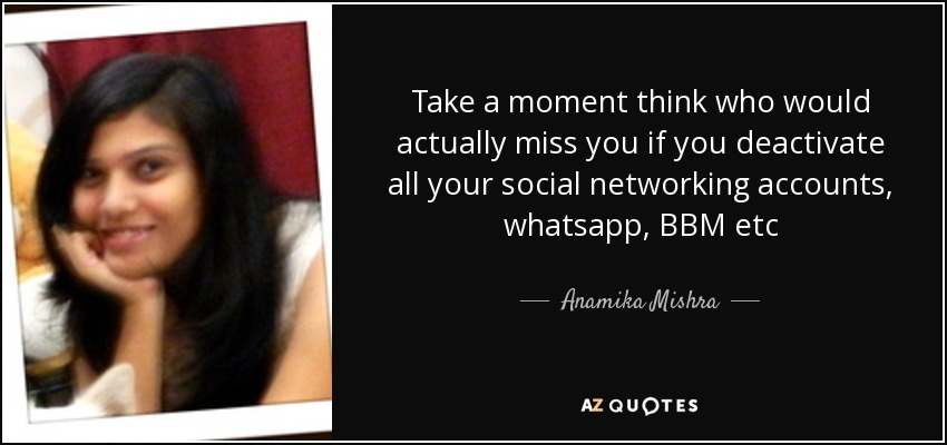 Take a moment think who would actually miss you if you deactivate all your social networking accounts, whatsapp, BBM etc - Anamika Mishra
