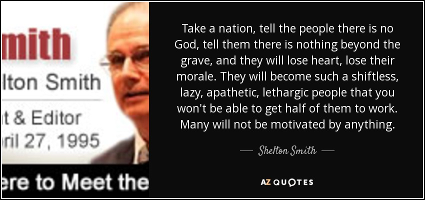Take a nation, tell the people there is no God, tell them there is nothing beyond the grave, and they will lose heart, lose their morale. They will become such a shiftless, lazy, apathetic, lethargic people that you won't be able to get half of them to work. Many will not be motivated by anything. - Shelton Smith