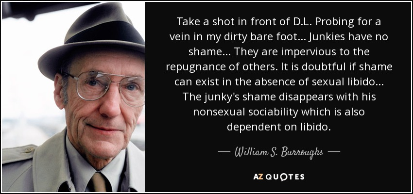 Take a shot in front of D.L. Probing for a vein in my dirty bare foot... Junkies have no shame... They are impervious to the repugnance of others. It is doubtful if shame can exist in the absence of sexual libido... The junky's shame disappears with his nonsexual sociability which is also dependent on libido. - William S. Burroughs