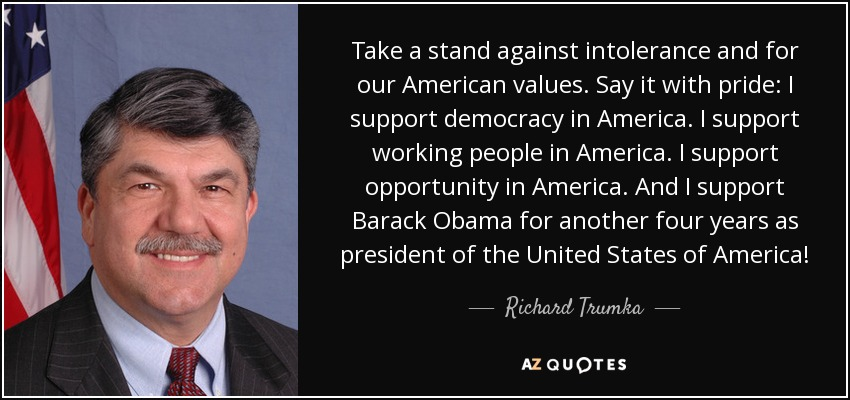 Take a stand against intolerance and for our American values. Say it with pride: I support democracy in America. I support working people in America. I support opportunity in America. And I support Barack Obama for another four years as president of the United States of America! - Richard Trumka