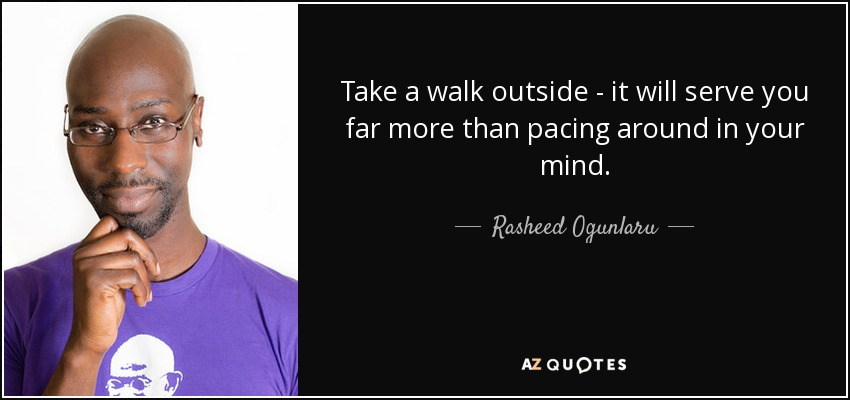 Take a walk outside - it will serve you far more than pacing around in your mind. - Rasheed Ogunlaru