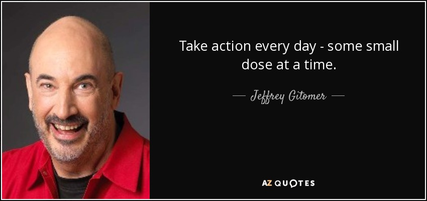 Take action every day - some small dose at a time. - Jeffrey Gitomer