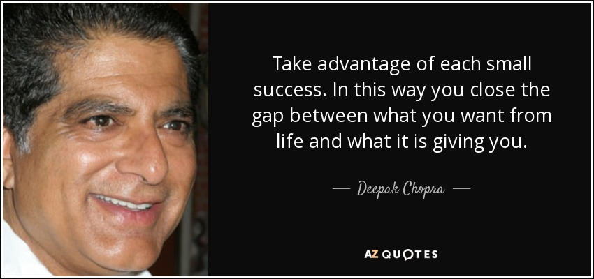 Take advantage of each small success. In this way you close the gap between what you want from life and what it is giving you. - Deepak Chopra