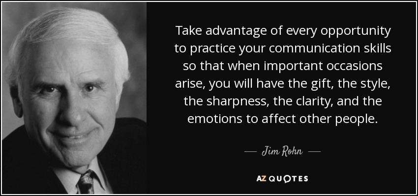 Take advantage of every opportunity to practice your communication skills so that when important occasions arise, you will have the gift, the style, the sharpness, the clarity, and the emotions to affect other people. - Jim Rohn
