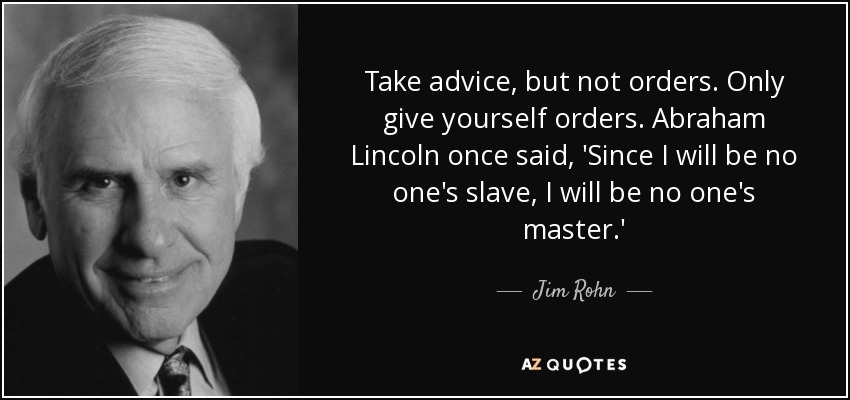 Take advice, but not orders. Only give yourself orders. Abraham Lincoln once said, 'Since I will be no one's slave, I will be no one's master.' - Jim Rohn