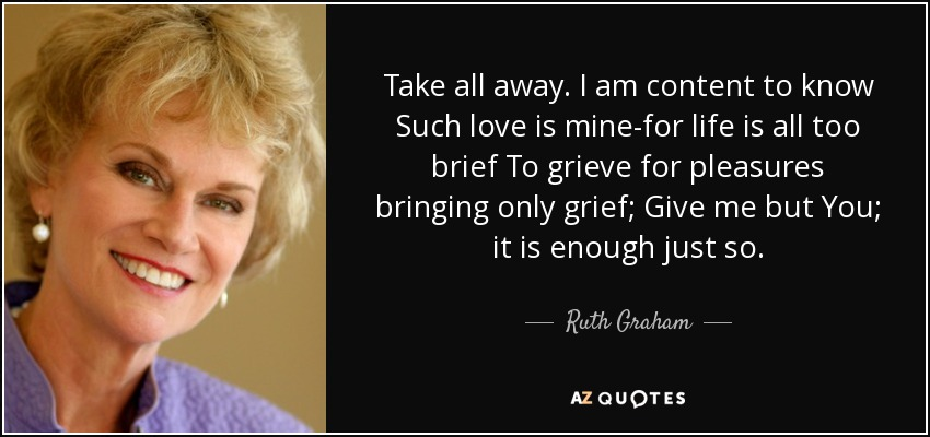 Take all away. I am content to know Such love is mine-for life is all too brief To grieve for pleasures bringing only grief; Give me but You; it is enough just so. - Ruth Graham