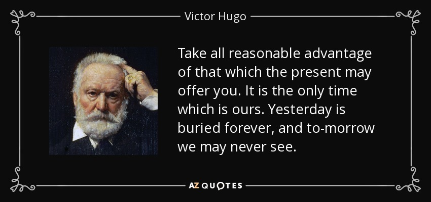 Take all reasonable advantage of that which the present may offer you. It is the only time which is ours. Yesterday is buried forever, and to-morrow we may never see. - Victor Hugo