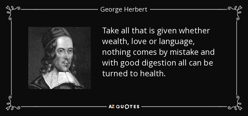 Take all that is given whether wealth, love or language, nothing comes by mistake and with good digestion all can be turned to health. - George Herbert