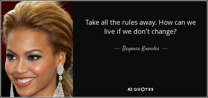 Take all the rules away. How can we live if we don't change? - Beyonce Knowles