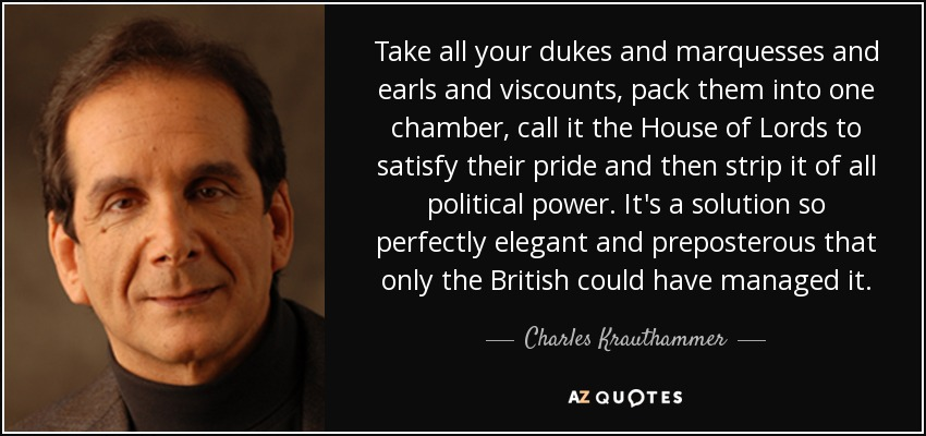 Take all your dukes and marquesses and earls and viscounts, pack them into one chamber, call it the House of Lords to satisfy their pride and then strip it of all political power. It's a solution so perfectly elegant and preposterous that only the British could have managed it. - Charles Krauthammer