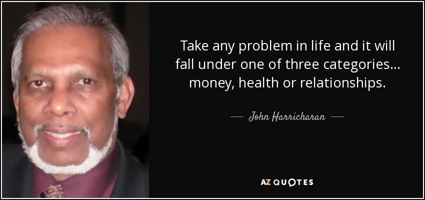 Take any problem in life and it will fall under one of three categories... money, health or relationships. - John Harricharan