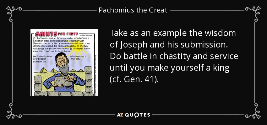 Take as an example the wisdom of Joseph and his submission. Do battle in chastity and service until you make yourself a king (cf. Gen. 41). - Pachomius the Great