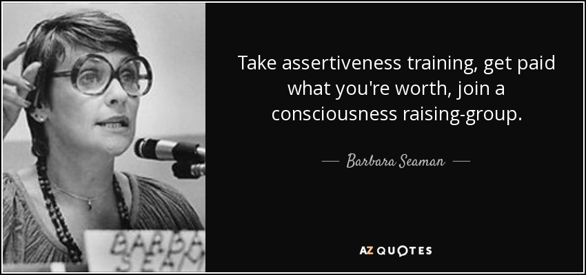 Take assertiveness training, get paid what you're worth, join a consciousness raising-group. - Barbara Seaman